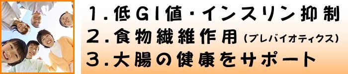 1.低GⅠ値・インスリン抑制 2.食物繊維作用 3.大腸の健康をサポート
